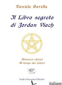 LIBRO SEGRETO DI JORDAN VIACH. ROMANZO STORICO AL TEMPO DEI CATARI (IL) - GARELLA DANIELE