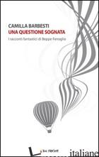 QUESTIONE SOGNATA. I RACCONTI FANTASTICI DI BEPPE FENOGLIO (UNA) - BARBESTI CAMILLA