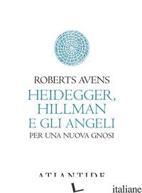 HEIDEGGER, HILLMAN E GLI ANGELI. PER UNA NUOVA GNOSI - AVENS ROBERTS; FILONI M. (CUR.)
