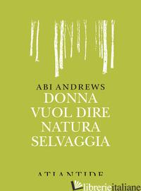 DONNA VUOL DIRE NATURA SELVAGGIA - ANDREWS ABI