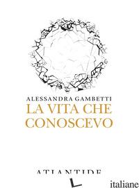 VITA CHE CONOSCEVO (LA) - GAMBETTI ALESSANDRA