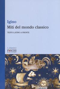 MITI DEL MONDO CLASSICO. TESTO LATINO A FRONTE - HYGINO CAIO G.; GASTI F. (CUR.)