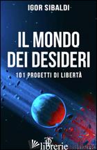 MONDO DEI DESIDERI. 101 PROGETTI DI LIBERTA' (IL) - SIBALDI IGOR