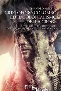 CRISTOFORO COLOMBO ED IL COLONIALISMO DELLA CROCE. ORRORI, ERRORI E FURORI DEL C - MARTIRE ALESSANDRO