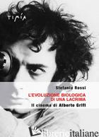 EVOLUZIONE BIOLOGICA DI UNA LACRIMA. IL CINEMA DI ALBERTO GRIFI (L') - ROSSI STEFANIA