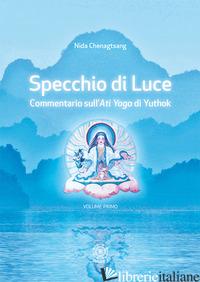 SPECCHIO DI LUCE. COMMENTARIO SULL'«ATI YOGA» DI YUTHOK. VOL. 1 - CHENAGTSANG NIDA; TOSONI C. (CUR.); GALLO E. (CUR.)