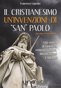 CRISTIANESIMO UN'INVENZIONE DI «SAN PAOLO» (IL) - ESPOSITO FRANCESCO