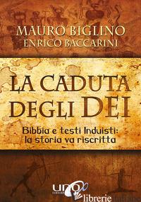 CADUTA DEGLI DEI. BIBBIA E TESTI INDUISTI: LA STORIA VA RISCRITTA (LA) - BIGLINO MAURO; BACCARINI ENRICO