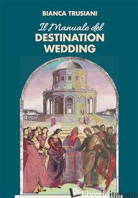 MANUALE DEL DESTINATION WEDDING (IL) - TRUSIANI BIANCA; IANNUCCI L. (CUR.)