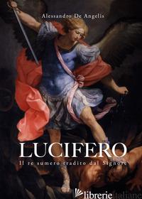 LUCIFERO. IL RE SUMERO TRADITO DAL SIGNORE - DE ANGELIS ALESSANDRO