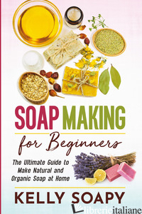 SOAP MAKING FOR BEGINNERS. THE ULTIMATE GUIDE TO MAKE NATURAL AND ORGANIC SOAP A - SOAPY KELLY