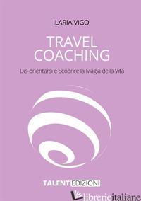 TRAVEL COACHING. DIS-ORIENTARSI E SCOPRIRE LA MAGIA DELLA VITA - VIGO ILARIA