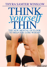 THINK YOURSELF THIN. THE NEW MENTAL OUTLOOK TO HELP YOU LOSE WEIGHT - SAMTER WINSLOW THYRA