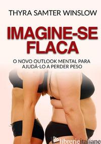 IMAGINE-SE FLACA. O NOVO OUTLOOK MENTAL PARA AJUDA-LO A PERDER PESO - SAMTER WINSLOW THYRA