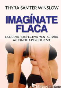 IMAGINATE FLACA. LA NUEVA PERSPECTIVA MENTAL PARA AYUDARTE A PERDER PESO - SAMTER WINSLOW THYRA