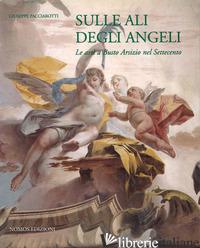 SULLE ALI DEGLI ANGELI. LE ARTI A BUSTO ARSIZIO NEL SETTECENTO - PACCIAROTTI GIUSEPPE