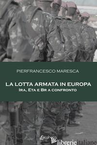 LOTTA ARMATA IN EUROPA. IRA, ETA E BR A CONFRONTO (LA) - MARESCA PIERFRANCESCO