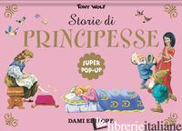 STORIE DI PRINCIPESSE. SUPER POP-UP. NUOVA EDIZ. - WOLF TONY