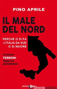 MALE DEL NORD. PERCHE' O SI FA L'ITALIA DA SUD O SI MUORE (IL) - APRILE PINO
