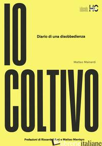 IO COLTIVO. DIARIO DI UNA DISOBBEDIENZA - MAINARDI MATTEO
