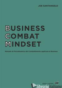 BUSINESS COMBAT MINDSET. MANUALE DI PSICODINAMICA DEL COMBATTIMENTO APPLICATA AL - SANTANGELO JOE