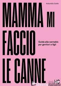 MAMMA MI FACCIO LE CANNE. GUIDA ALLA CANNABIS PER GENITORI E FIGLI - SOLDO ANTONELLA