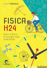 FISICA H24. TUTTA LA FISICA DI UNA GIORNATA QUALUNQUE - PERNIOLA ALESSIO