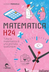 MATEMATICA H24. TUTTA LA MATEMATICA DI UNA GIORNATA QUALUNQUE - PERNIOLA ALESSIO