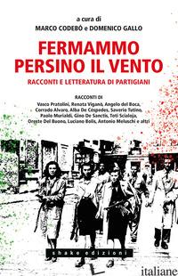 FERMAMMO PERSINO IL VENTO. RACCONTI E LETTERATURA DI PARTIGIANI - CODEBO' M. (CUR.); GALLO D. (CUR.)