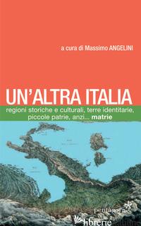 ALTRA ITALIA. REGIONI STORICHE E CULTURALI, TERRE IDENTITARIE, PICCOLE PATRIE, A - ANGELINI MASSIMO