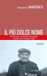 PIU' DOLCE NOME. STORIA DI UN MAESTRO GIROVAGO E DELLE SUE SCARPE ROTTE (IL) - MARENCO ALESSANDRO; ANGELINI M. (CUR.)