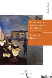 UOMO CHE VOLEVA ESSERE INVISIBILE E ALTRE STORIE INSOLITE (L') - RENARD MAURICE