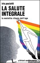 SALUTE INTEGRALE. LA MALATTIA RIFUGIO DELL'EGO (LA) - PACIOTTI IRIS