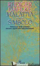MALATTIA COME SIMBOLO. DIZIONARIO DELLE MALATTIE. SINTOMI, SIGNIFICATO, INTERPRE - DAHLKE RUDIGER