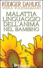 MALATTIA LINGUAGGIO DELL'ANIMA NEL BAMBINO - DAHLKE RUDIGER; KAESEMANN VERA