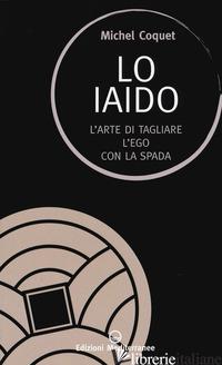 IAIDO. L'ARTE DI TAGLIARE L'EGO CON LA SPADA (LO) - COQUET MICHEL; MANETTI M. V. (CUR.)