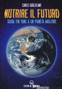 NUTRIRE IL FUTURO. GUIDA YIN YANG A UN PIANETA MIGLIORE - GUGLIELMO CARLO