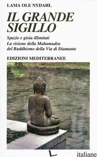 GRANDE SIGILLO. SPAZIO E GIOIA ILLIMITATI. LA VISIONE DELLA MAHAMUDRA DEL BUDDHI - OLE NYDAHL (LAMA)