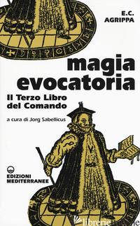 MAGIA EVOCATORIA. IL TERZO LIBRO DEL COMANDO - AGRIPPA CORNELIO ENRICO; SABELLICUS J. (CUR.)