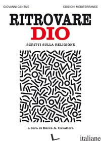 RITROVARE DIO. SCRITTI SULLA RELIGIONE - GENTILE GIOVANNI; CAVALLERA H. A. (CUR.)
