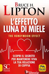 EFFETTO LUNA DI MIELE. THE HONEYMOON EFFECT. SCOPRI IL SEGRETO PER MANTENERE VIV - LIPTON BRUCE H.