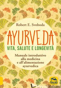 AYURVEDA. VITA, SALUTE E LONGEVITA' - SVOBODA E. ROBERT