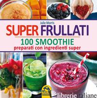 SUPER FRULLATI. 100 SMOOTHIE PREPARATI CON INGREDIENTI SUPER - MORRIS JULIE
