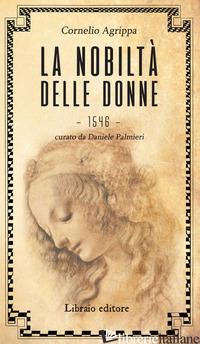 NOBILTA' DELLE DONNE (LA) - AGRIPPA CORNELIO ENRICO; PALMIERI D. (CUR.)