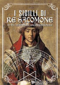 SIGILLI DI RE SALOMONE. LE 44 CHIAVI DELLA MAGIA CERIMONIALE (I) - PELLEGRINO A. (CUR.)