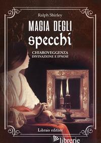 MAGIA DEGLI SPECCHI. CHIAROVEGGENZA, DIVINAZIONE E IPNOSI - SHIRLEY RALPH
