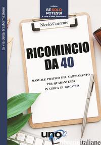 RICOMINCIO DA 40. MANUALE PRATICO DEL CAMBIAMENTO PER QUARANTENNI IN CERCA DI RI - CORRENTE NICOLO'