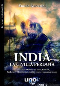 INDIA. LA CIVILTA' PERDUTA. UN VIAGGIO IN ORIENTE TRA INDIA, PAKISTAN, SRI LANKA - BACCARINI ENRICO
