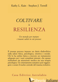 COLTIVARE LA RESILIENZA. UN METODO PER TRATTARE I TRAUMI SUBITI IN ETA' PRECOCE - KAIN KATHY L.; TERRELL STEPHEN J.