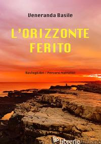 ORIZZONTE FERITO (L') - BASILE VENERANDA